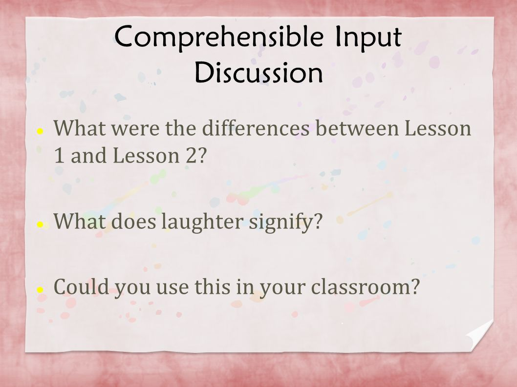Comprehensible Input Discussion What were the differences between Lesson 1 and Lesson 2? What does laughter signify? Could you use this in your classr