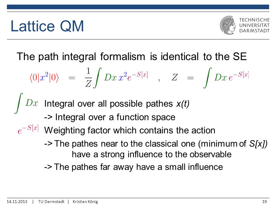 14.11.2013 | TU Darmstadt | Kristian König19 Lattice QM The path integral formalism is identical to the SE Integral over all possible pathes x(t) -> Integral over a function space Weighting factor which contains the action -> The pathes near to the classical one (minimum of S[x]) have a strong influence to the observable -> The pathes far away have a small influence