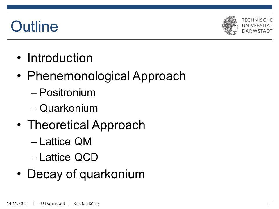 14.11.2013 | TU Darmstadt | Kristian König2 Outline Introduction Phenemonological Approach –Positronium –Quarkonium Theoretical Approach –Lattice QM –Lattice QCD Decay of quarkonium
