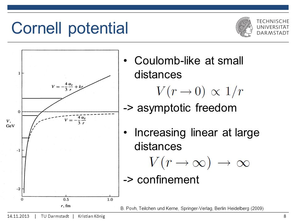 14.11.2013 | TU Darmstadt | Kristian König8 Cornell potential Coulomb-like at small distances -> asymptotic freedom Increasing linear at large distances -> confinement B.