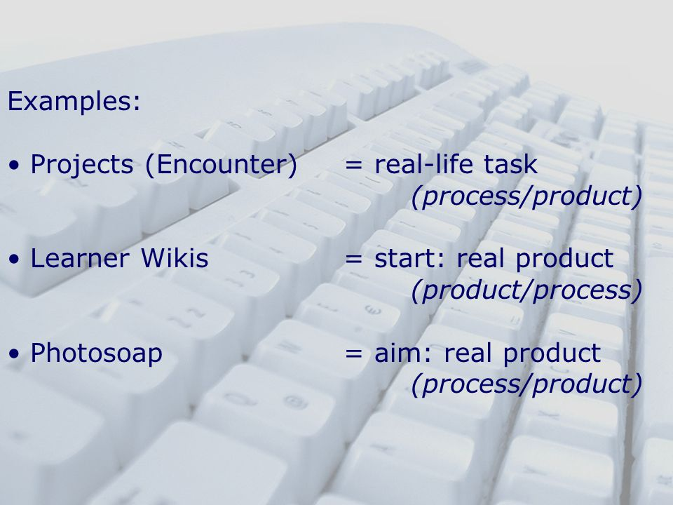 Examples: Projects (Encounter)= real-life task (process/product) Learner Wikis = start: real product (product/process) Photosoap= aim: real product (process/product)