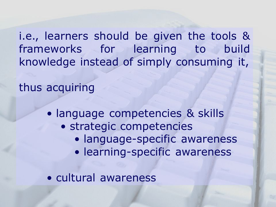 i.e., learners should be given the tools & frameworks for learning to build knowledge instead of simply consuming it, thus acquiring language competencies & skills strategic competencies language-specific awareness learning-specific awareness cultural awareness