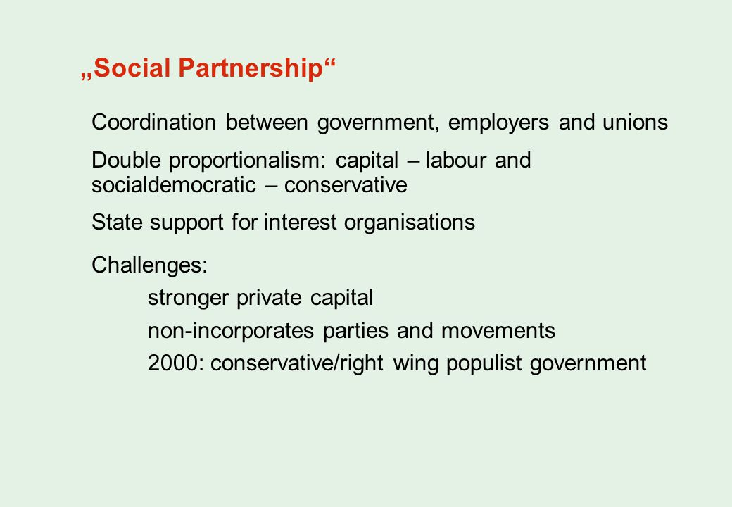 Social Partnership Coordination between government, employers and unions Double proportionalism: capital – labour and socialdemocratic – conservative State support for interest organisations Challenges: stronger private capital non-incorporates parties and movements 2000: conservative/right wing populist government