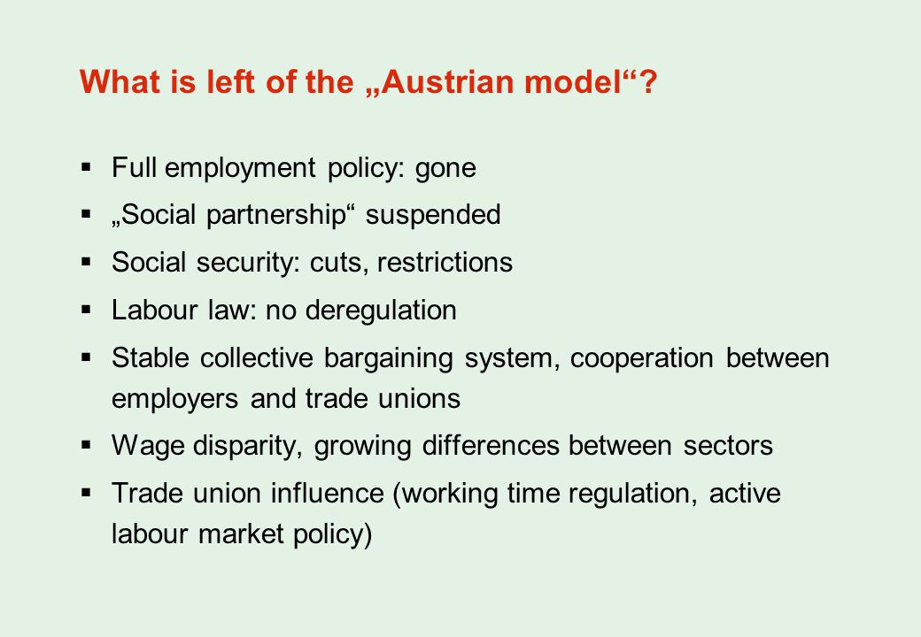 Full employment policy: gone Social partnership suspended Social security: cuts, restrictions Labour law: no deregulation Stable collective bargaining system, cooperation between employers and trade unions Wage disparity, growing differences between sectors Trade union influence (working time regulation, active labour market policy) What is left of the Austrian model