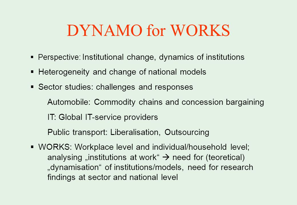 DYNAMO for WORKS Perspective: Institutional change, dynamics of institutions Heterogeneity and change of national models Sector studies: challenges and responses Automobile: Commodity chains and concession bargaining IT: Global IT-service providers Public transport: Liberalisation, Outsourcing WORKS: Workplace level and individual/household level; analysing institutions at work need for (teoretical) dynamisation of institutions/models, need for research findings at sector and national level