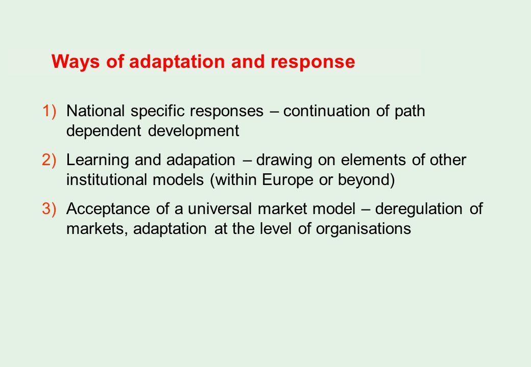 Ways of adaptation and response 1)National specific responses – continuation of path dependent development 2)Learning and adapation – drawing on elements of other institutional models (within Europe or beyond) 3)Acceptance of a universal market model – deregulation of markets, adaptation at the level of organisations