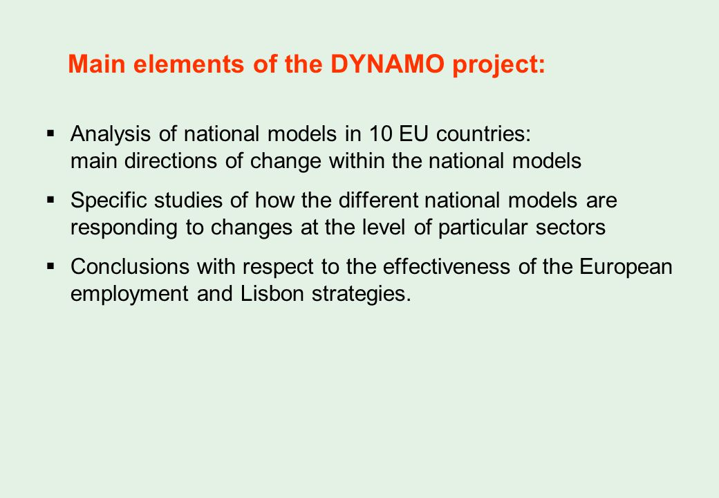 Main elements of the DYNAMO project: Analysis of national models in 10 EU countries: main directions of change within the national models Specific studies of how the different national models are responding to changes at the level of particular sectors Conclusions with respect to the effectiveness of the European employment and Lisbon strategies.