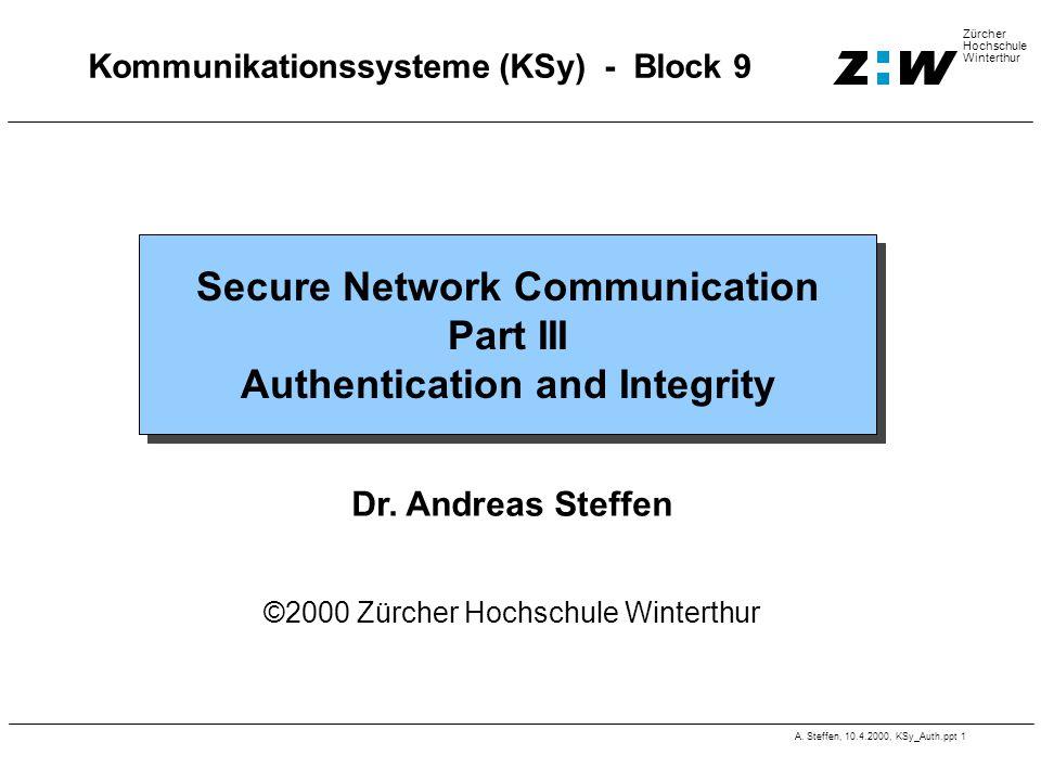 A. Steffen, 10.4.2000, KSy_Auth.ppt 1 Zürcher Hochschule Winterthur Kommunikationssysteme (KSy) - Block 9 Secure Network Communication Part III Authen