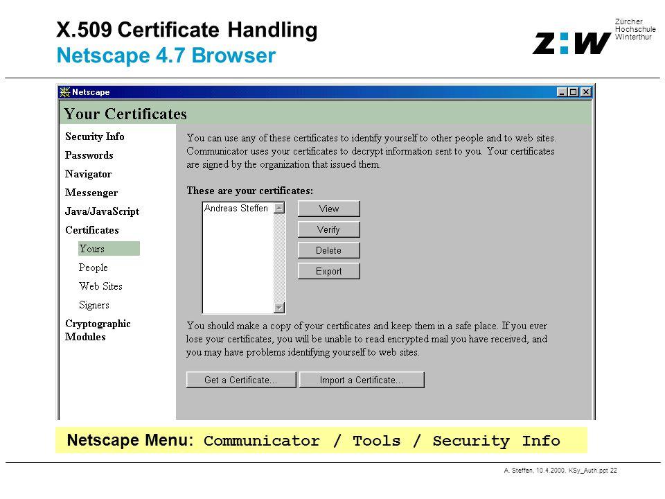 A. Steffen, 10.4.2000, KSy_Auth.ppt 22 Zürcher Hochschule Winterthur X.509 Certificate Handling Netscape 4.7 Browser Netscape Menu: Communicator / Too