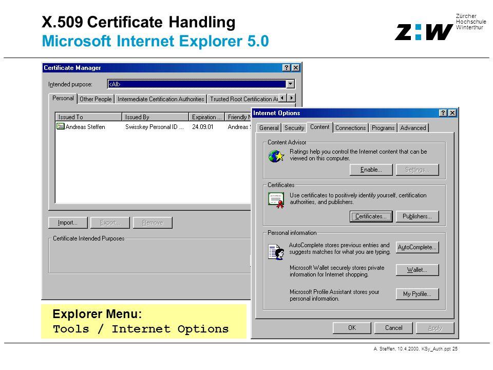 A. Steffen, 10.4.2000, KSy_Auth.ppt 25 Zürcher Hochschule Winterthur X.509 Certificate Handling Microsoft Internet Explorer 5.0 Explorer Menu: Tools /