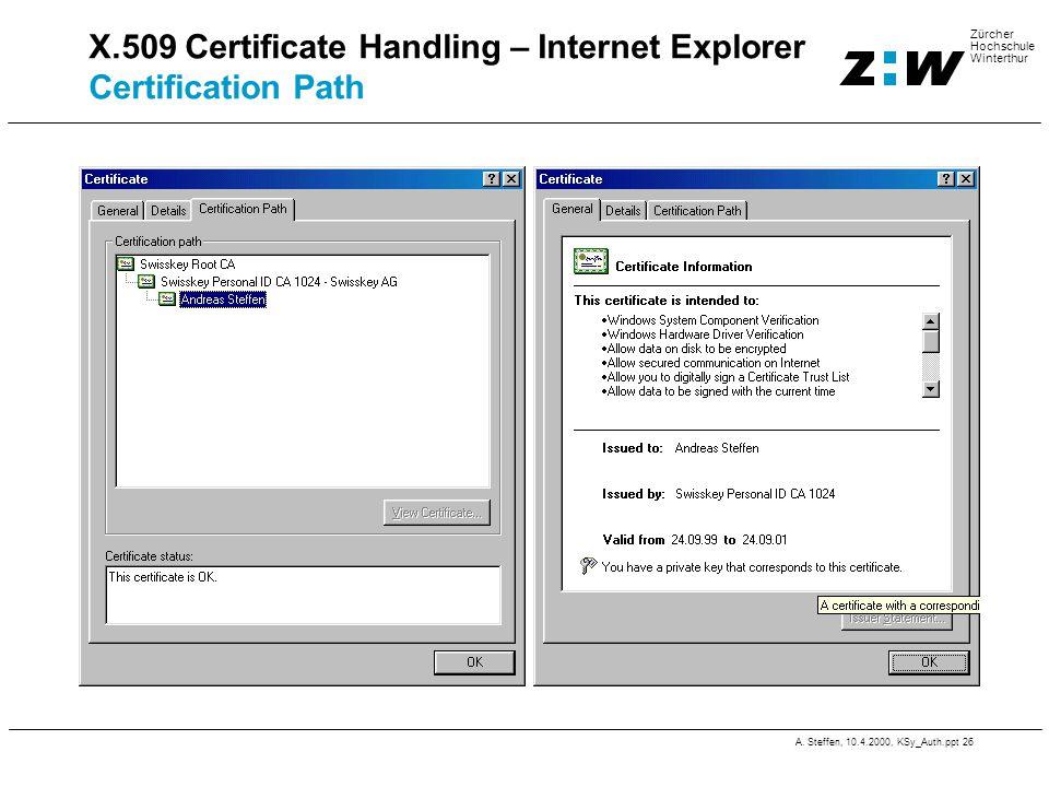A. Steffen, 10.4.2000, KSy_Auth.ppt 26 Zürcher Hochschule Winterthur X.509 Certificate Handling – Internet Explorer Certification Path