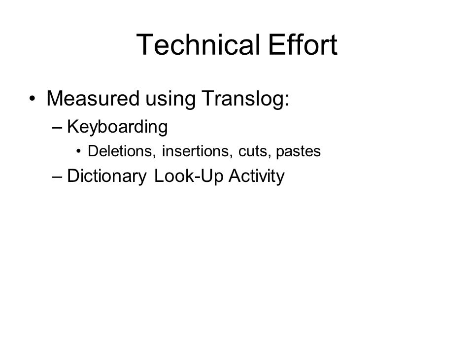Technical Effort Measured using Translog: –Keyboarding Deletions, insertions, cuts, pastes –Dictionary Look-Up Activity