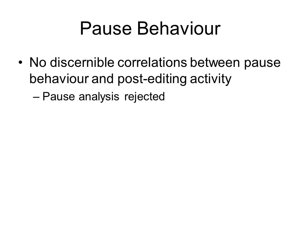 Pause Behaviour No discernible correlations between pause behaviour and post-editing activity –Pause analysis rejected