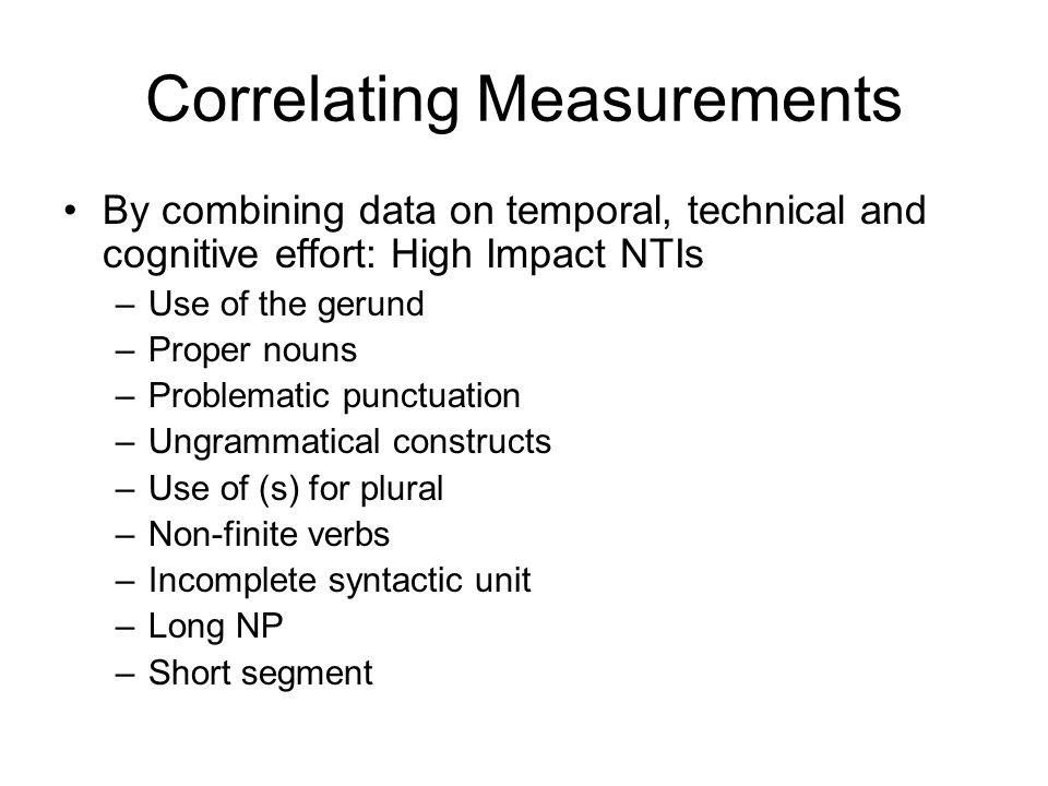 Correlating Measurements By combining data on temporal, technical and cognitive effort: High Impact NTIs –Use of the gerund –Proper nouns –Problematic punctuation –Ungrammatical constructs –Use of (s) for plural –Non-finite verbs –Incomplete syntactic unit –Long NP –Short segment