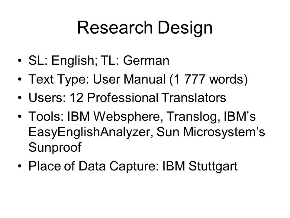 Research Design SL: English; TL: German Text Type: User Manual (1 777 words) Users: 12 Professional Translators Tools: IBM Websphere, Translog, IBMs EasyEnglishAnalyzer, Sun Microsystems Sunproof Place of Data Capture: IBM Stuttgart