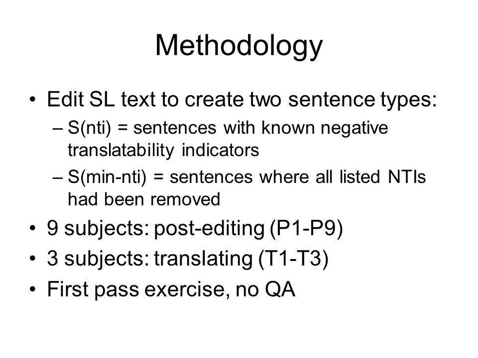 Methodology Edit SL text to create two sentence types: –S(nti) = sentences with known negative translatability indicators –S(min-nti) = sentences where all listed NTIs had been removed 9 subjects: post-editing (P1-P9) 3 subjects: translating (T1-T3) First pass exercise, no QA