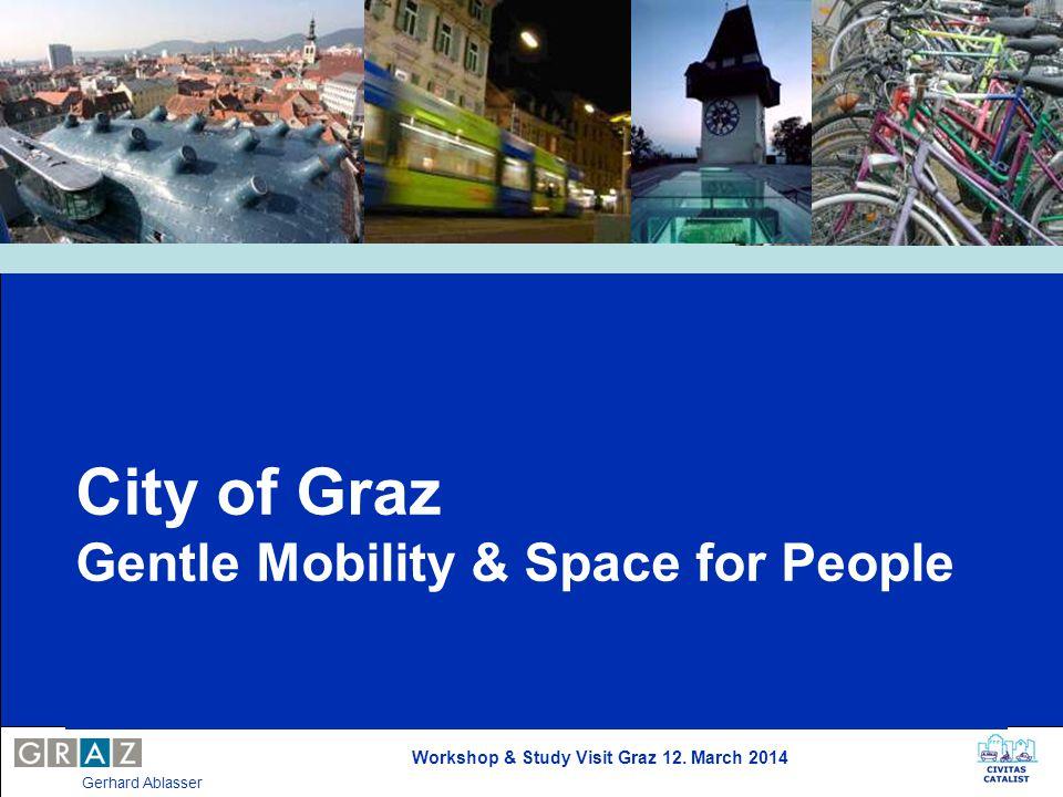 Workshop & Study Visit Graz 12. March 2014 Gerhard Ablasser City of Graz Gentle Mobility & Space for People