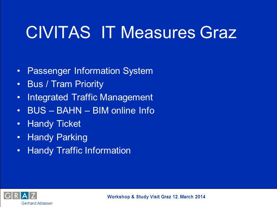 Workshop & Study Visit Graz 12. March 2014 Gerhard Ablasser CIVITAS IT Measures Graz Passenger Information System Bus / Tram Priority Integrated Traff