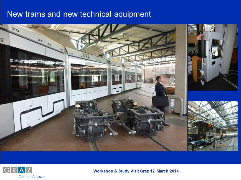 Workshop & Study Visit Graz 12. March 2014 Gerhard Ablasser New trams and new technical aquipment