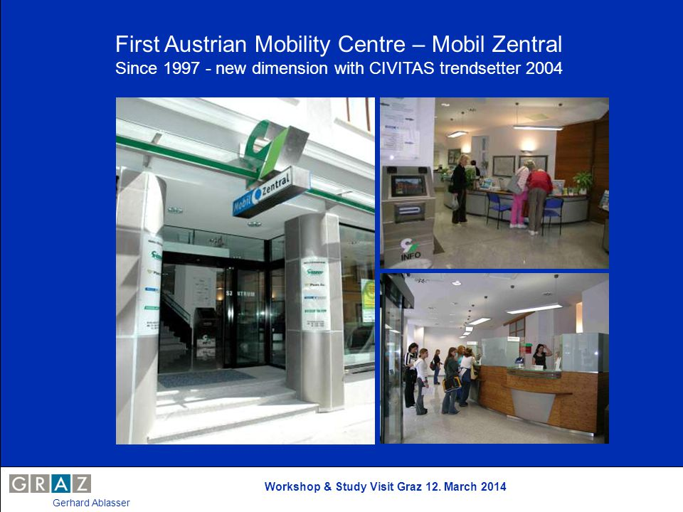 Workshop & Study Visit Graz 12. March 2014 Gerhard Ablasser First Austrian Mobility Centre – Mobil Zentral Since 1997 - new dimension with CIVITAS tre