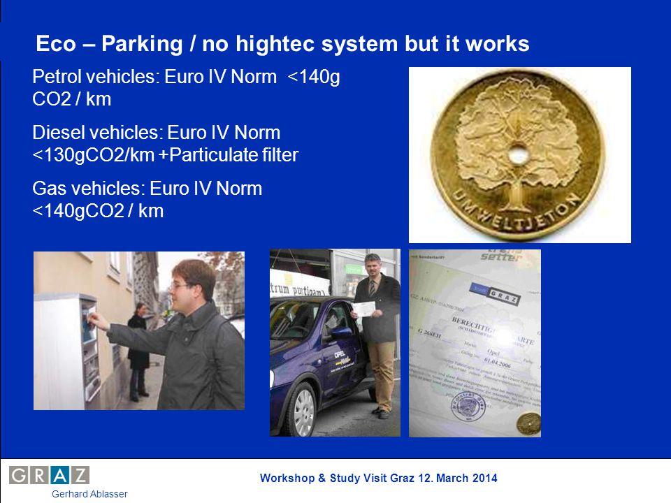 Workshop & Study Visit Graz 12. March 2014 Gerhard Ablasser Eco – Parking / no hightec system but it works Petrol vehicles: Euro IV Norm <140g CO2 / k