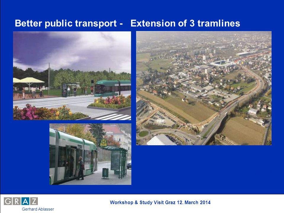 Workshop & Study Visit Graz 12. March 2014 Gerhard Ablasser Better public transport - Extension of 3 tramlines Stand: April 2004