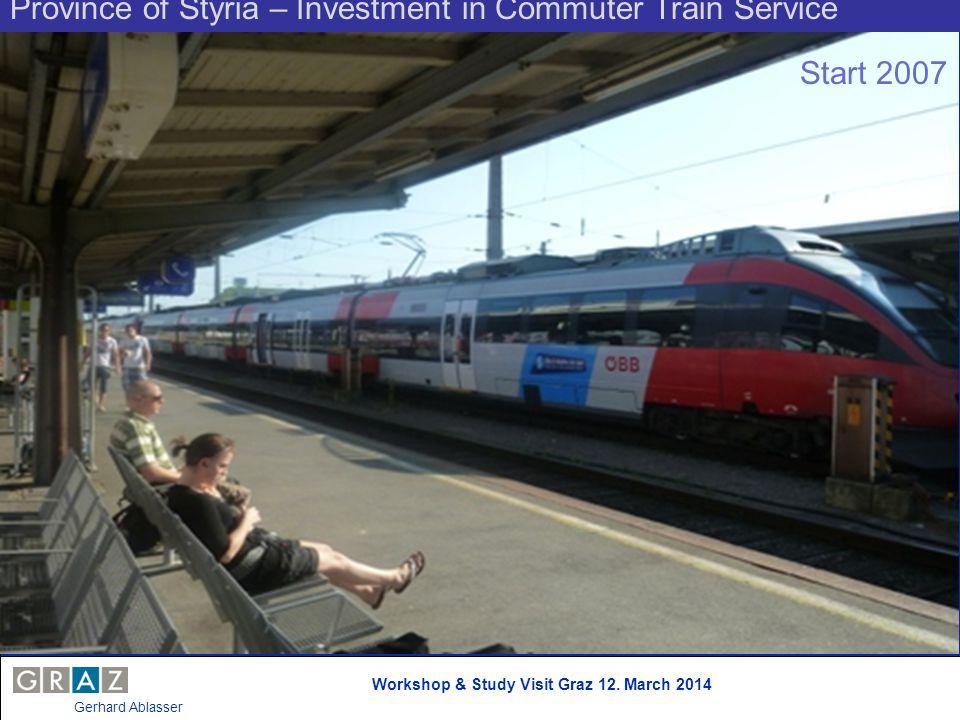 Workshop & Study Visit Graz 12. March 2014 Gerhard Ablasser Province of Styria – Investment in Commuter Train Service Start 2007