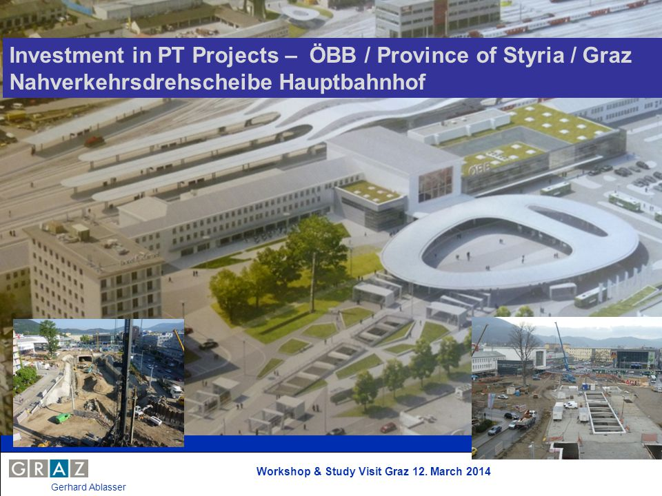 Workshop & Study Visit Graz 12. March 2014 Gerhard Ablasser Investment in PT Projects – ÖBB / Province of Styria / Graz Nahverkehrsdrehscheibe Hauptba