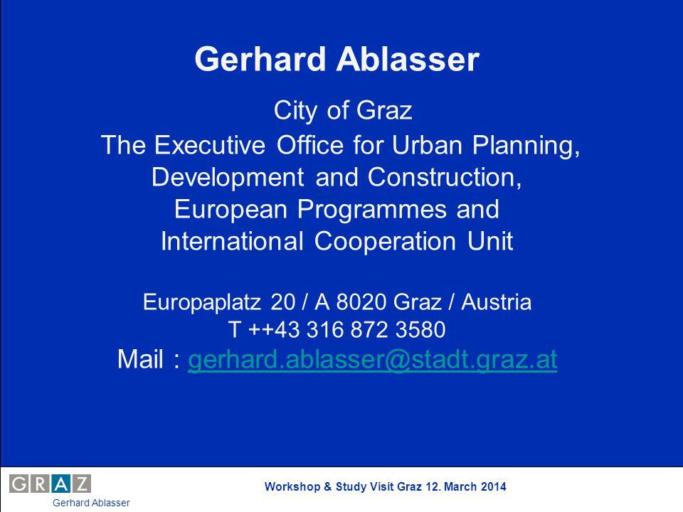 Workshop & Study Visit Graz 12. March 2014 Gerhard Ablasser Gerhard Ablasser City of Graz The Executive Office for Urban Planning, Development and Con