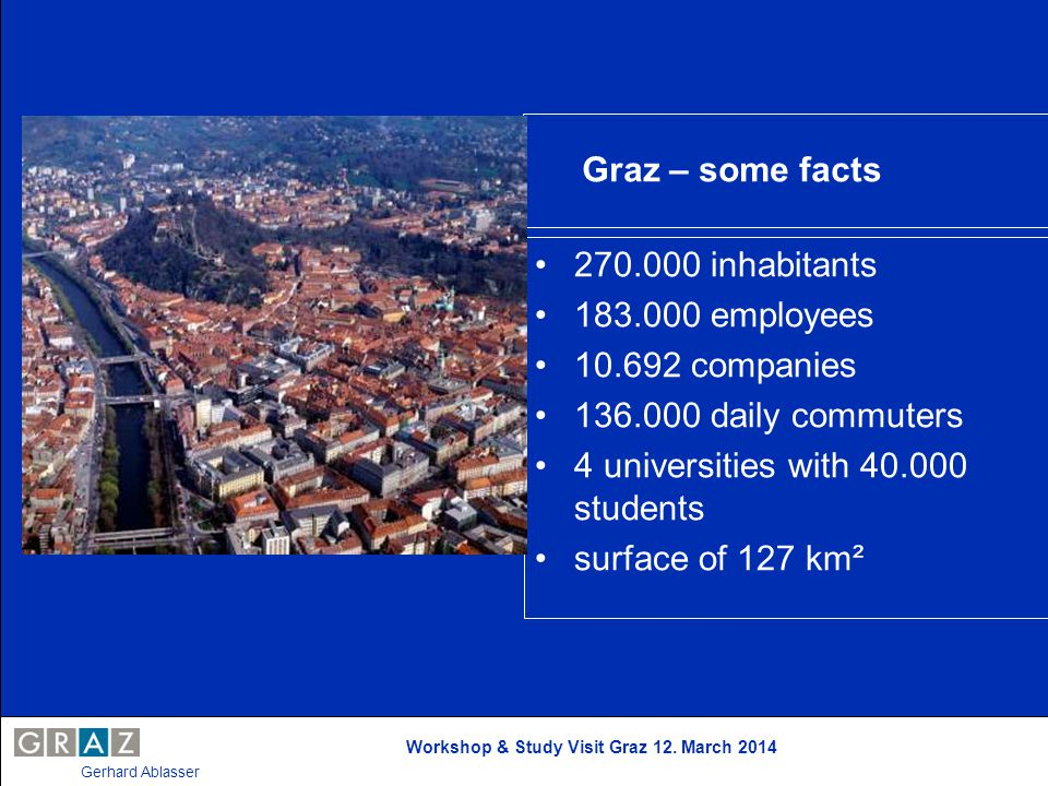 Workshop & Study Visit Graz 12. March 2014 Gerhard Ablasser Graz – some facts 270.000 inhabitants 183.000 employees 10.692 companies 136.000 daily com