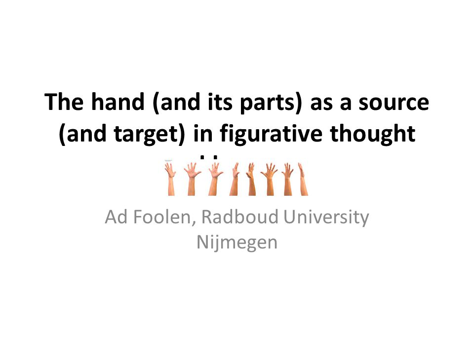 The hand (and its parts) as a source (and target) in figurative thought and language Ad Foolen, Radboud University Nijmegen