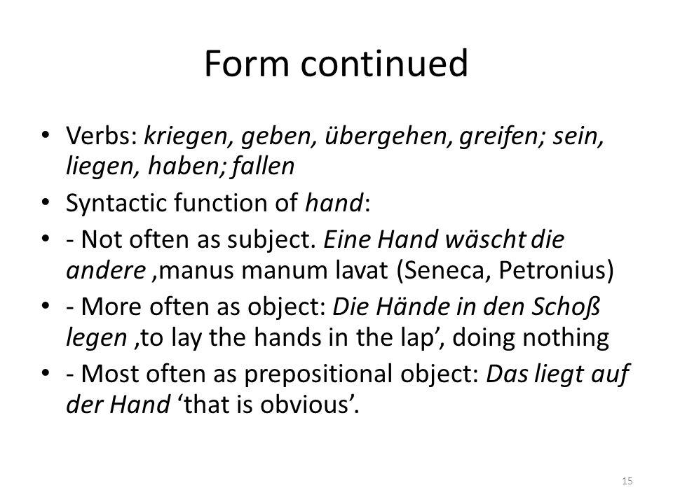 Form continued Verbs: kriegen, geben, übergehen, greifen; sein, liegen, haben; fallen Syntactic function of hand: - Not often as subject. Eine Hand wä