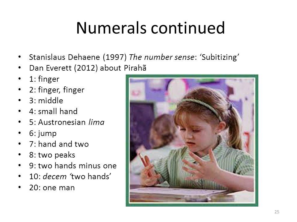 Numerals continued Stanislaus Dehaene (1997) The number sense: Subitizing Dan Everett (2012) about Pirahã 1: finger 2: finger, finger 3: middle 4: sma