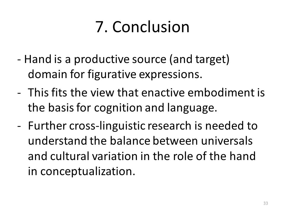 7. Conclusion - Hand is a productive source (and target) domain for figurative expressions. -This fits the view that enactive embodiment is the basis