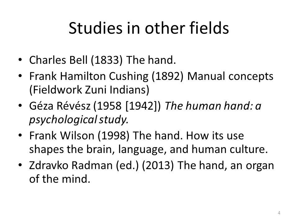 Studies in other fields Charles Bell (1833) The hand. Frank Hamilton Cushing (1892) Manual concepts (Fieldwork Zuni Indians) Géza Révész (1958 [1942])