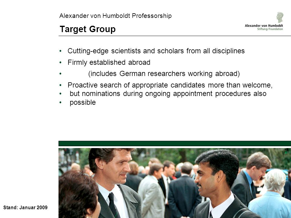 Stand: Januar 2009 Alexander von Humboldt Professorship Target Group Cutting-edge scientists and scholars from all disciplines Firmly established abroad (includes German researchers working abroad) Proactive search of appropriate candidates more than welcome, but nominations during ongoing appointment procedures also possible