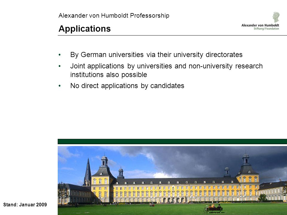 Stand: Januar 2009 Alexander von Humboldt Professorship Applications By German universities via their university directorates Joint applications by universities and non-university research institutions also possible No direct applications by candidates