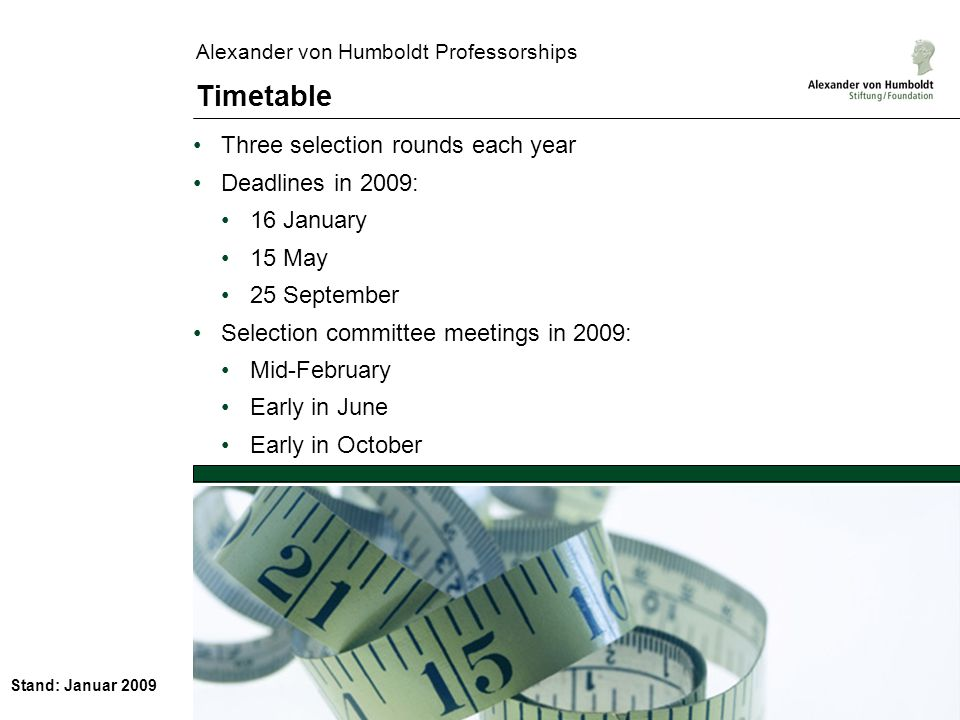 Stand: Januar 2009 Alexander von Humboldt Professorships Timetable Three selection rounds each year Deadlines in 2009: 16 January 15 May 25 September Selection committee meetings in 2009: Mid-February Early in June Early in October