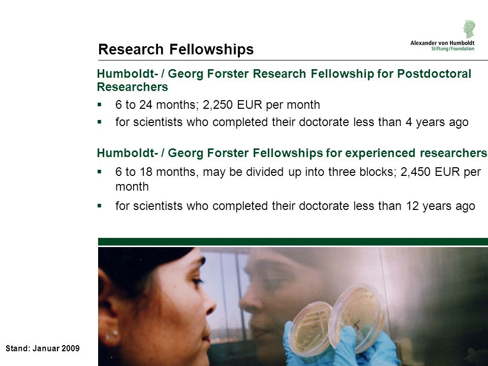 Stand: Januar 2009 Research Fellowships Humboldt- / Georg Forster Research Fellowship for Postdoctoral Researchers 6 to 24 months; 2,250 EUR per month for scientists who completed their doctorate less than 4 years ago Humboldt- / Georg Forster Fellowships for experienced researchers 6 to 18 months, may be divided up into three blocks; 2,450 EUR per month for scientists who completed their doctorate less than 12 years ago