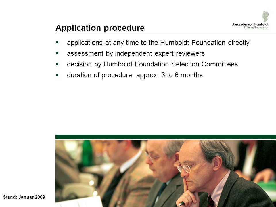 Stand: Januar 2009 Application procedure applications at any time to the Humboldt Foundation directly assessment by independent expert reviewers decision by Humboldt Foundation Selection Committees duration of procedure: approx.