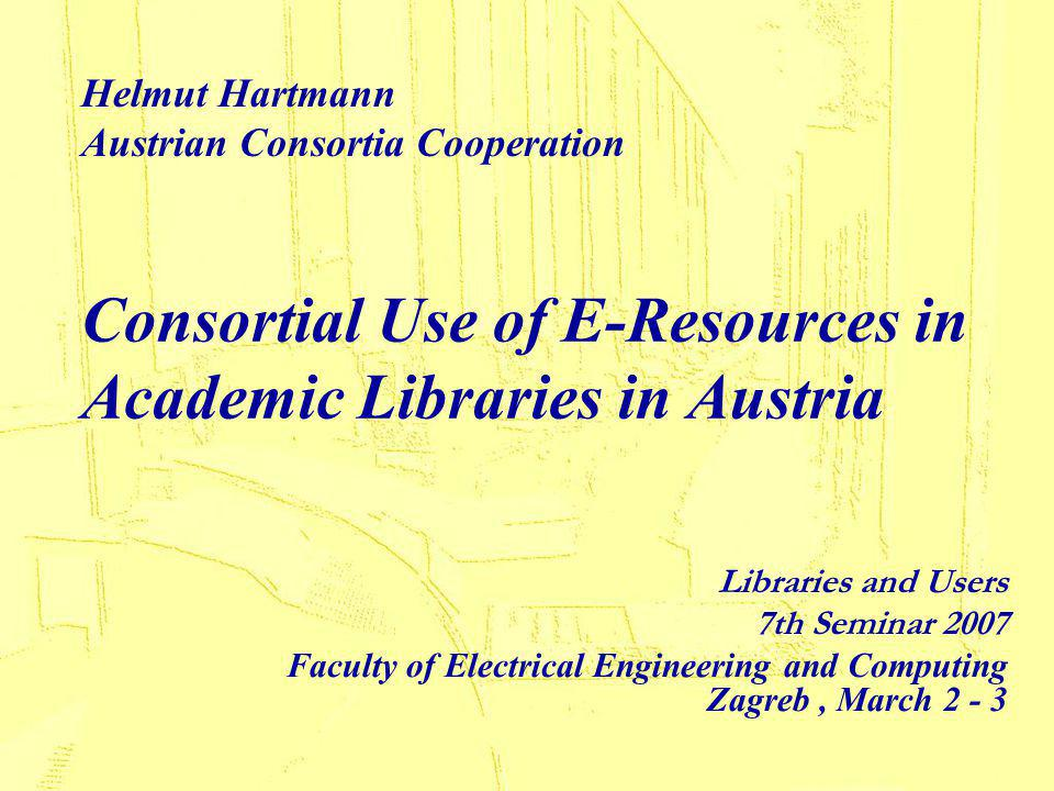 Consortial Use of E-Resources in Academic Libraries in Austria Libraries and Users 7th Seminar 2007 Faculty of Electrical Engineering and Computing Zagreb, March 2 - 3 Helmut Hartmann Austrian Consortia Cooperation