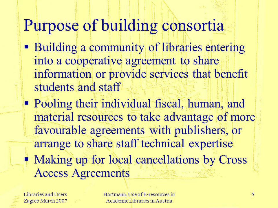 Libraries and Users Zagreb March 2007 Hartmann, Use of E-resources in Academic Libraries in Austria 5 Purpose of building consortia Building a community of libraries entering into a cooperative agreement to share information or provide services that benefit students and staff Pooling their individual fiscal, human, and material resources to take advantage of more favourable agreements with publishers, or arrange to share staff technical expertise Making up for local cancellations by Cross Access Agreements
