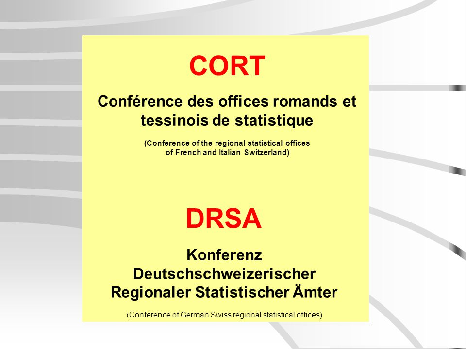 CORT DRSA Conférence des offices romands et tessinois de statistique (Conference of the regional statistical offices of French and Italian Switzerland) Konferenz Deutschschweizerischer Regionaler Statistischer Ämter ( Conference of German Swiss regional statistical offices)