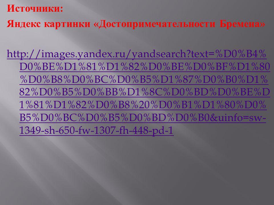 Источники : Яндекс картинки « Достопримечательности Бремена » http://images.yandex.ru/yandsearch text=%D0%B4% D0%BE%D1%81%D1%82%D0%BE%D0%BF%D1%80 %D0%B8%D0%BC%D0%B5%D1%87%D0%B0%D1% 82%D0%B5%D0%BB%D1%8C%D0%BD%D0%BE%D 1%81%D1%82%D0%B8%20%D0%B1%D1%80%D0% B5%D0%BC%D0%B5%D0%BD%D0%B0&uinfo=sw- 1349-sh-650-fw-1307-fh-448-pd-1