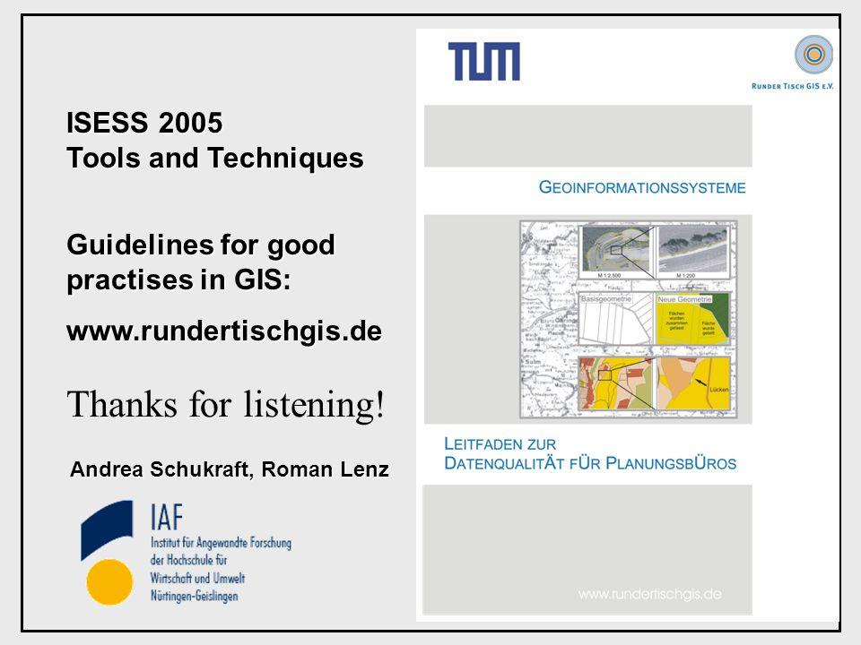 ISESS 2005 Tools and Techniques Guidelines for good practises in GIS: www.rundertischgis.de Andrea Schukraft, Roman Lenz Thanks for listening!