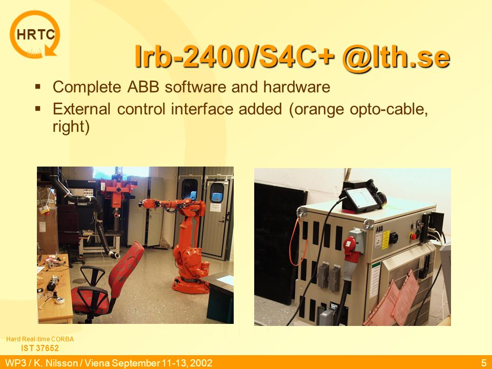 HRTC IST 37652 Hard Real-time CORBA WP3 / K. Nilsson / Viena September 11-13, 20024 Laboratories @LTH.se Using ABB Robots, in two labs: 1.Advanced con