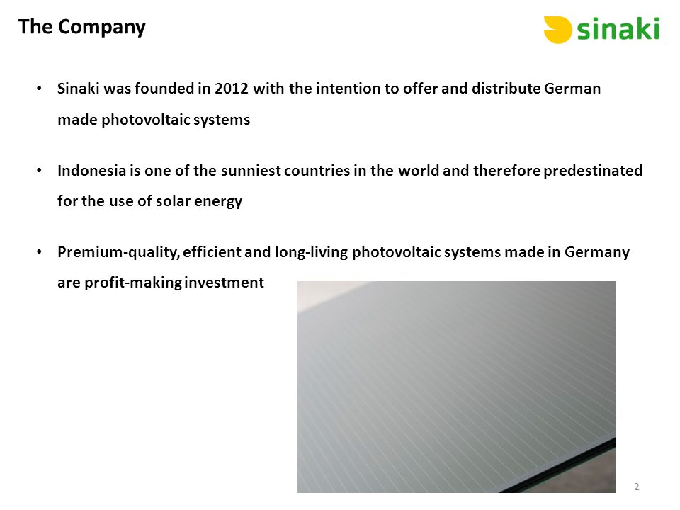 The Company Sinaki was founded in 2012 with the intention to offer and distribute German made photovoltaic systems Indonesia is one of the sunniest countries in the world and therefore predestinated for the use of solar energy Premium-quality, efficient and long-living photovoltaic systems made in Germany are profit-making investment 2