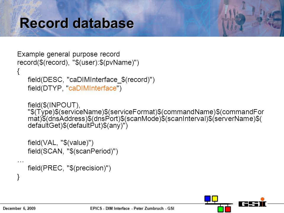 December 6, 2009EPICS - DIM Interface - Peter Zumbruch - GSI Record database Example general purpose record record($(record), $(user):$(pvName) ) { field(DESC, caDIMInterface_$(record) ) field(DTYP, caDIMInterface ) field($(INPOUT), $(Type)$(serviceName)$(serviceFormat)$(commandName)$(commandFor mat)$(dnsAddress)$(dnsPort)$(scanMode)$(scanInterval)$(serverName)$( defaultGet)$(defaultPut)$(any) ) field(VAL, $(value) ) field(SCAN, $(scanPeriod) ) … field(PREC, $(precision) ) }