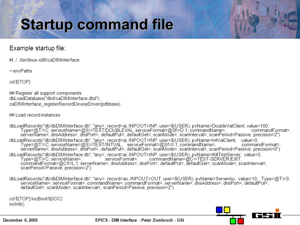 December 6, 2009EPICS - DIM Interface - Peter Zumbruch - GSI Startup command file Example startup file: #!../../bin/linux-x86/caDIMInterface < envPaths cd ${TOP} ## Register all support components dbLoadDatabase( dbd/caDIMInterface.dbd ) caDIMInterface_registerRecordDeviceDriver(pdbbase) ## Load record instances dbLoadRecords( db/dbDIMInterface.db , any=, record=ai, INPOUT=INP, user=$(USER), pvName=DoubleValClient, value=100, Type=@T\=C, serviceName=@S\=TEST/DOUBLEVAL, serviceFormat=@Sf\=D:1, commandName=, commandFormat=, serverName=, dnsAddress=, dnsPort=, defaultPut=, defaultGet=, scanMode=, scanInterval=, scanPeriod=Passive, precision=2 ) dbLoadRecords( db/dbDIMInterface.db , any=, record=ai, INPOUT=INP, user=$(USER), pvName=IntValClient, value=0, Type=@T\=C, serviceName=@S\=TEST/INTVAL, serviceFormat=@Sf\=I:1, commandName=, commandFormat=, serverName=, dnsAddress=, dnsPort=, defaultPut=, defaultGet=, scanMode=, scanInterval=, scanPeriod=Passive, precision=0 ) dbLoadRecords( db/dbDIMInterface.db , any=, record=ai, INPOUT=INP, user=$(USER), pvName=KillTestServer, value=0, Type=@T\=C, serviceName=, serviceFormat=, commandName=@C\=TEST-SERVER/EXIT, commandFormat=@Cf\=L:1, serverName=, dnsAddress=, dnsPort=, defaultPut=, defaultGet=, scanMode=, scanInterval=, scanPeriod=Passive, precision=2 ) dbLoadRecords( db/dbDIMInterface.db , any=, record=ao, INPOUT=OUT, user=$(USER), pvName=ServerAo, value=10, Type=@T\=S, serviceName=, serviceFormat=, commandName=, commandFormat=, serverName=, dnsAddress=, dnsPort=, defaultPut=, defaultGet=, scanMode=, scanInterval=, scanPeriod=Passive, precision=2 ) cd ${TOP}/iocBoot/${IOC} iocInit()