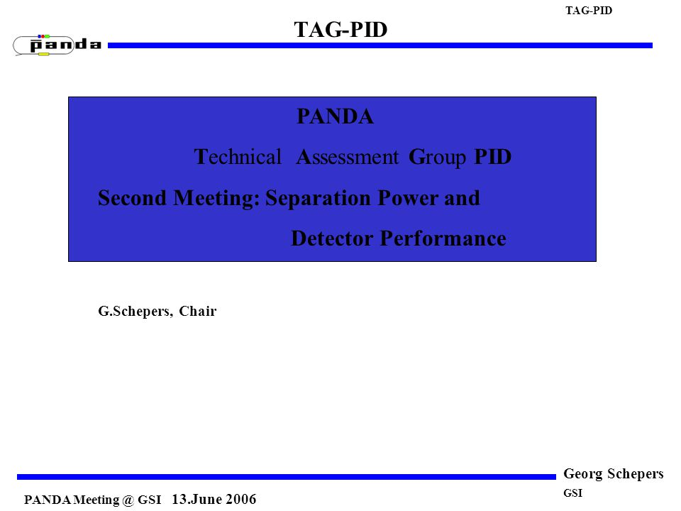 PANDA Meeting @ GSI 13.June 2006 TAG-PID Georg Schepers PANDA Technical Assessment Group PID Second Meeting: Separation Power and Detector Performance